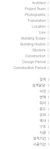 Architect | Project Team | Photographs | Translation | Location | Use | Building Scope | Building History | Stucture | Construction | Design Period | Construction Period | 설계 | 설계담당 | 사진 | 번역 | 위치 | 용도 | 규모 | 역사 | 구조 | 시공 | 설계기간 | 시공기간 |