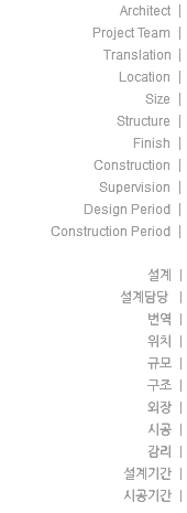 Architect | Project Team | Translation | Location | Size | Structure | Finish | Construction | Supervision | Design Period | Construction Period | 설계 | 설계담당 | 번역 | 위치 | 규모 | 구조 | 외장 | 시공 | 감리 | 설계기간 | 시공기간 |