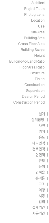 Architect | Project Team | Photographs | Location | Use | Site Area | Building Area | Gross Floor Area | Building Scope | Height | Building-to-Land Ratio | Floor Area Ratio | Structure | Finish | Construction | Supervision | Design Period | Construction Period | 설계 | 설계담당 | 사진 | 위치 | 용도 | 대지면적 | 건축면적 | 연면적 | 규모 | 높이 | 건폐율 | 용적률 | 구조 | 외장 | 시공 | 감리 | 설계기간 | 시공기간 |