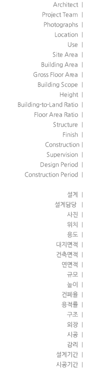 Architect | Project Team | Photographs | Location | Use | Site Area | Building Area | Gross Floor Area | Building Scope | Height | Building-to-Land Ratio | Floor Area Ratio | Structure | Finish | Construction| Supervision | Design Period | Construction Period | 설계 | 설계담당 | 사진 | 위치 | 용도 | 대지면적 | 건축면적 | 연면적 | 규모 | 높이 | 건폐율 | 용적률 | 구조 | 외장 | 시공 | 감리 | 설계기간 | 시공기간 |