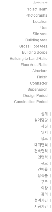 Architect | Project Team | Photographs | Location | Use | Site Area | Building Area | Gross Floor Area | Building Scope | Building-to-Land Ratio | Floor Area Ratio | Structure | Finish | Contractor | Supervision | Design Period | Construction Period | 설계 | 설계담당 | 사진 | 위치 | 용도 | 대지면적 | 건축면적 | 연면적 | 규모 | 건폐율 | 용적률 | 구조 | 외장 | 감리 | 설계기간 | 시공기간 |